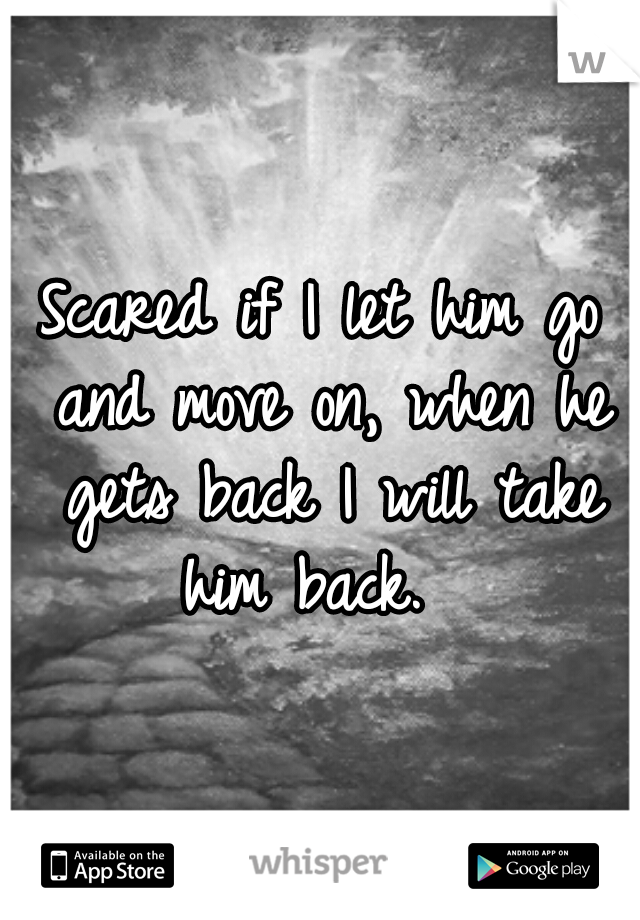 Scared if I let him go and move on, when he gets back I will take him back.