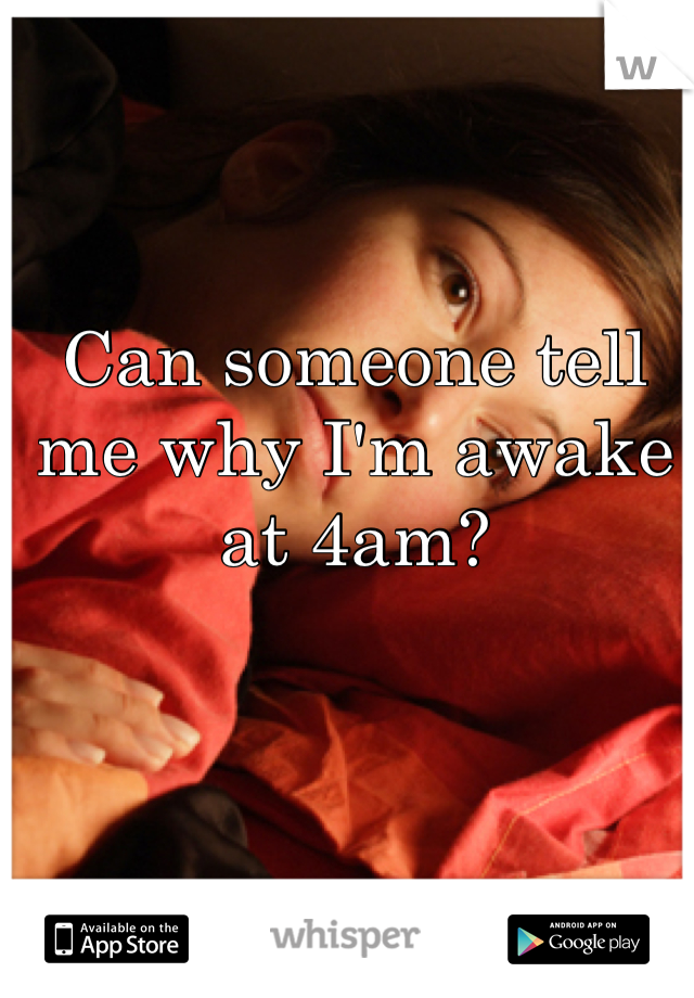 Can someone tell me why I'm awake at 4am?