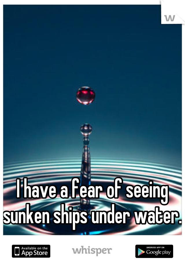 I have a fear of seeing sunken ships under water.