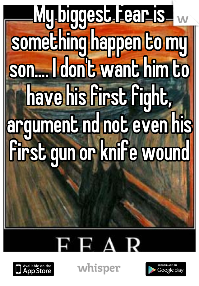 My biggest fear is something happen to my son.... I don't want him to have his first fight, argument nd not even his first gun or knife wound