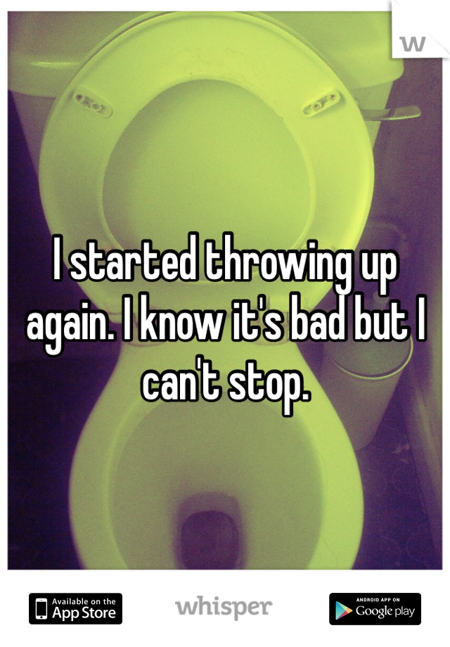 I started throwing up again. I know it's bad but I can't stop.