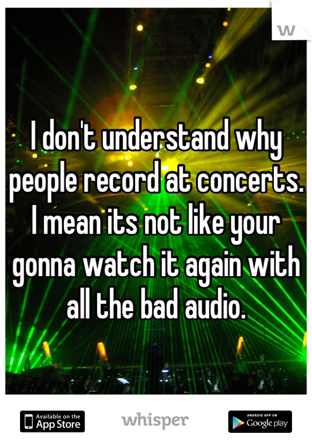I don't understand why people record at concerts. I mean its not like your gonna watch it again with all the bad audio.
