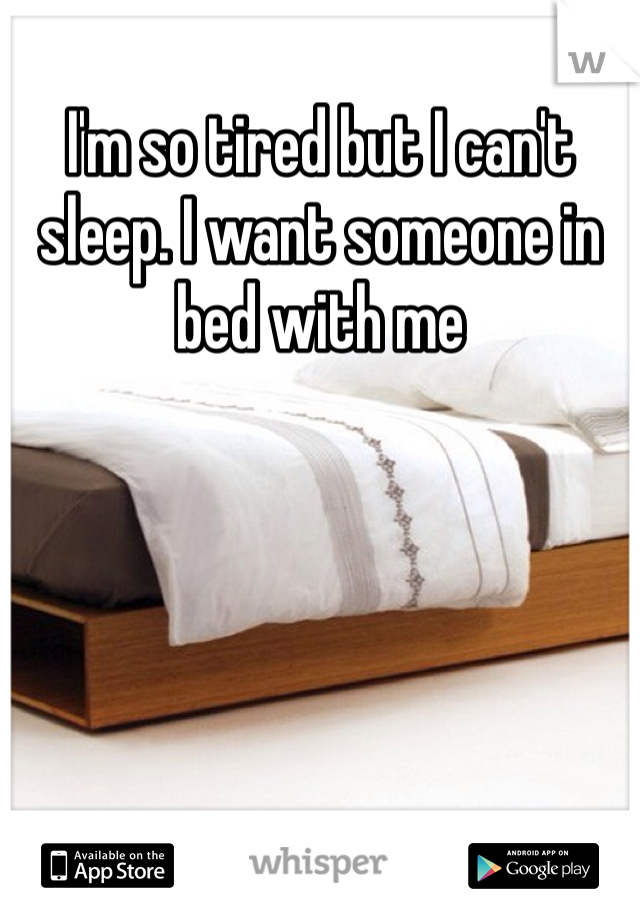 I'm so tired but I can't sleep. I want someone in bed with me
