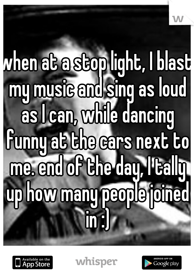 when at a stop light, I blast my music and sing as loud as I can, while dancing funny at the cars next to me. end of the day, I tally up how many people joined in :)