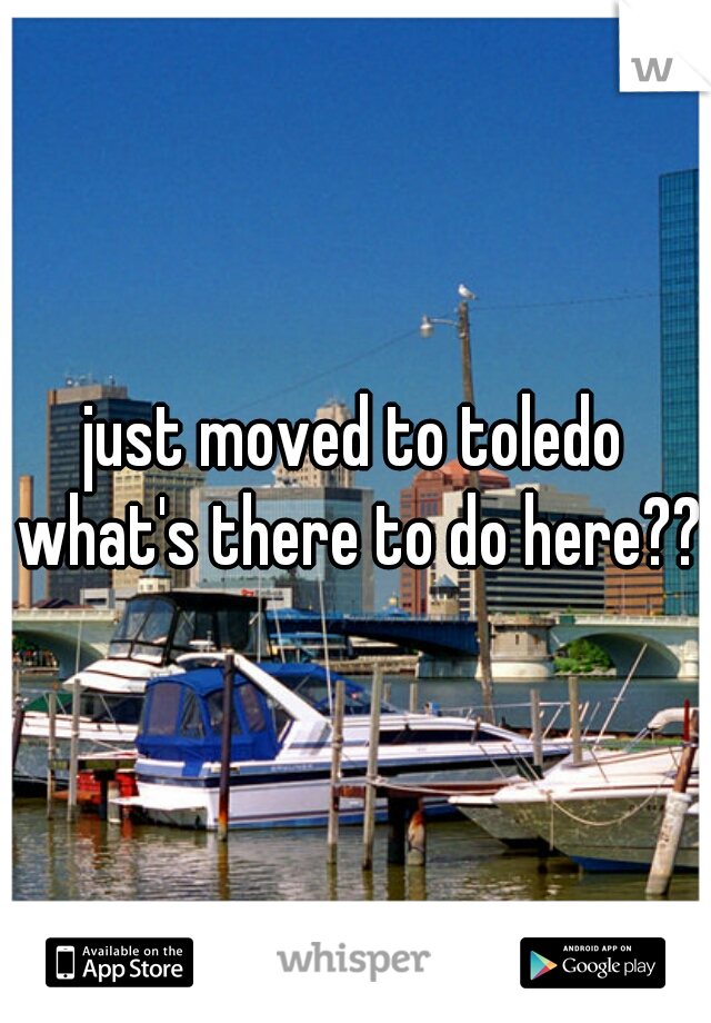 just moved to toledo what's there to do here??