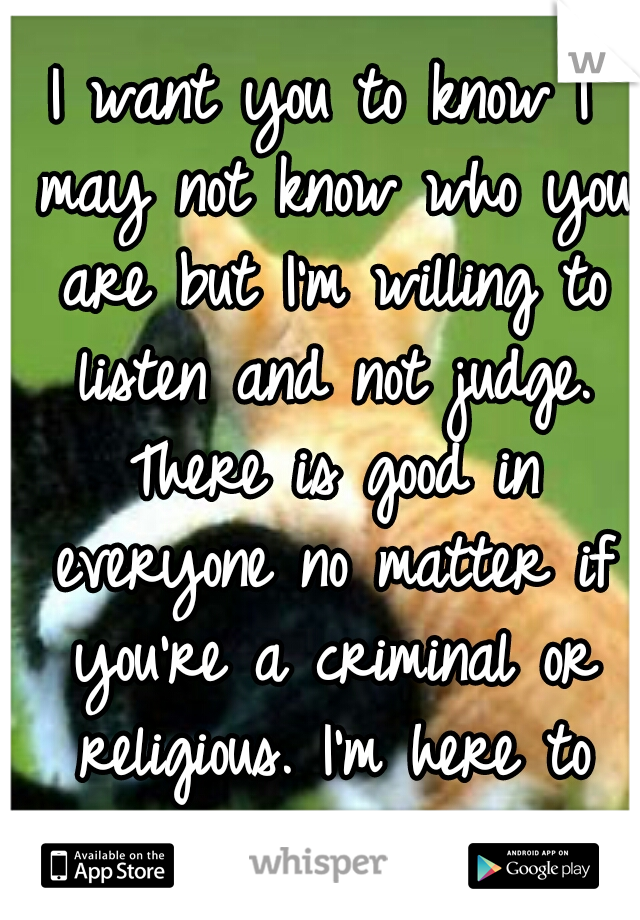 I want you to know I may not know who you are but I'm willing to listen and not judge. There is good in everyone no matter if you're a criminal or religious. I'm here to listen.