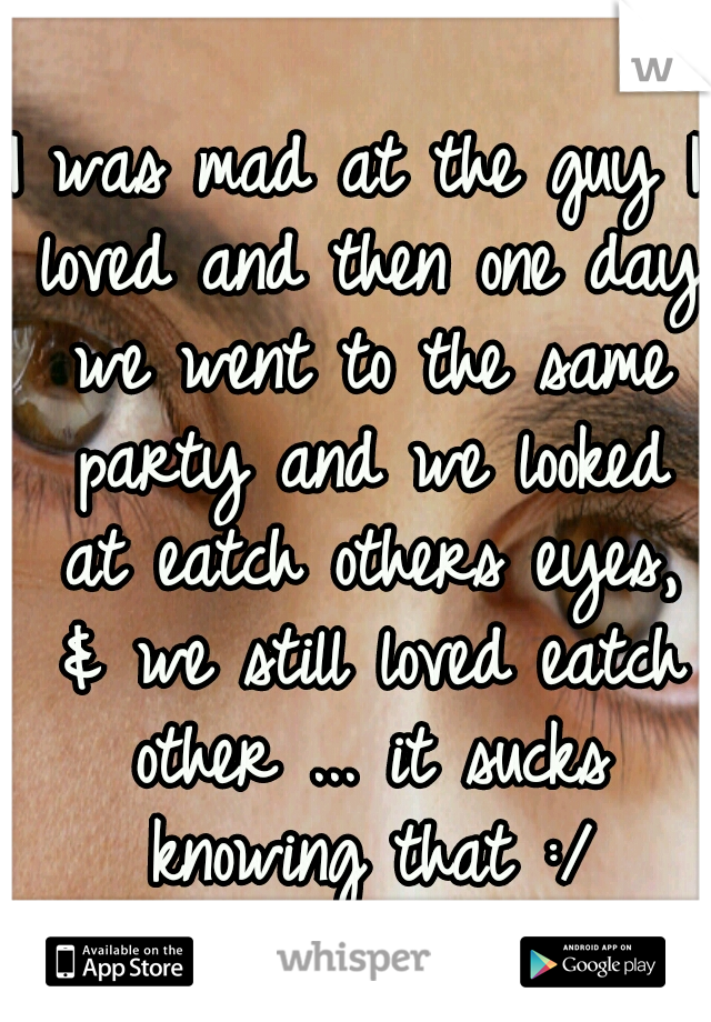 I was mad at the guy I loved and then one day we went to the same party and we looked at eatch others eyes, & we still loved eatch other ... it sucks knowing that :/