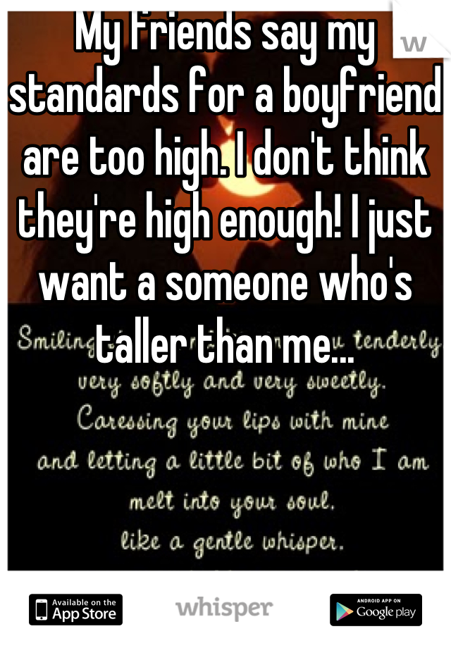 My friends say my standards for a boyfriend are too high. I don't think they're high enough! I just want a someone who's taller than me...