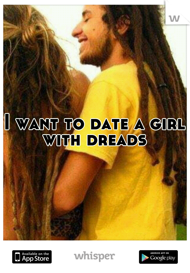 I want to date a girl with dreads