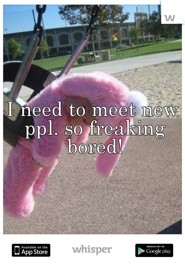 I need to meet new ppl. so freaking bored!