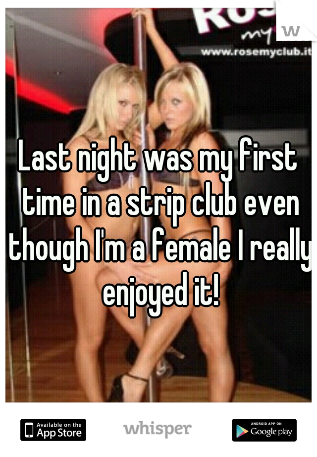 Last night was my first time in a strip club even though I'm a female I really enjoyed it!