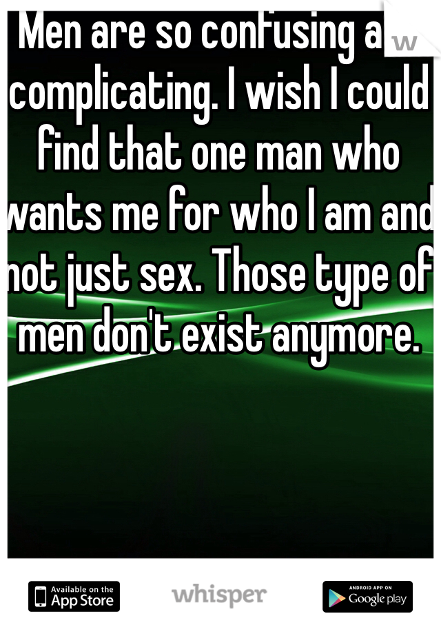 Men are so confusing and complicating. I wish I could find that one man who wants me for who I am and not just sex. Those type of men don't exist anymore.