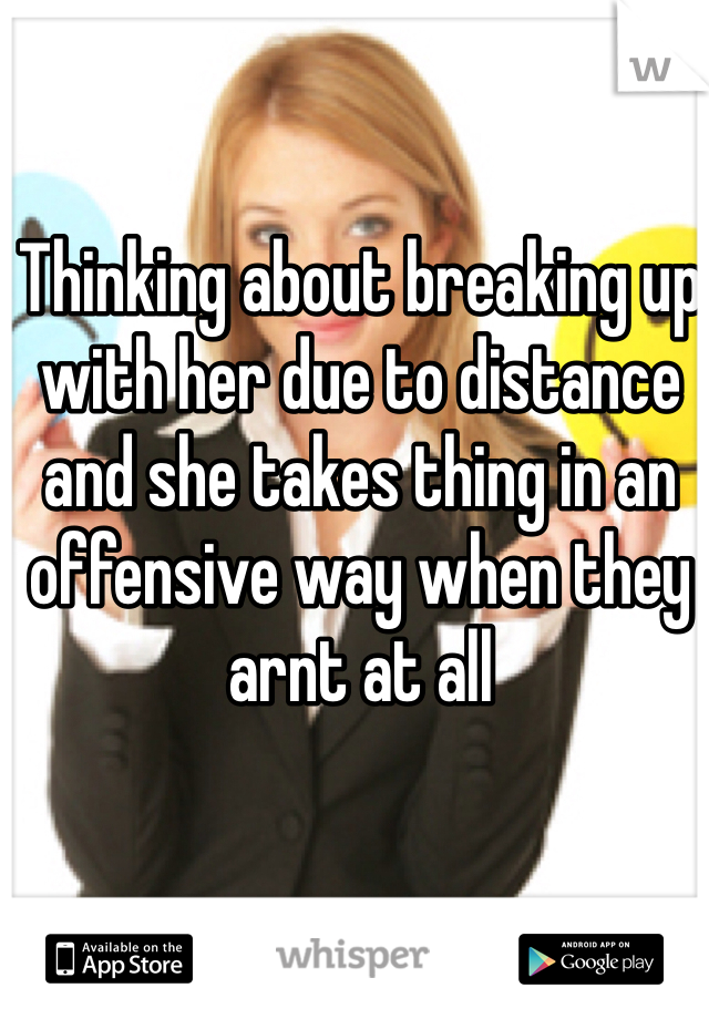 Thinking about breaking up with her due to distance and she takes thing in an offensive way when they arnt at all