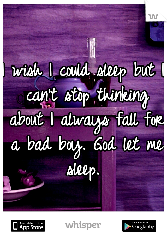I wish I could sleep but I can't stop thinking about I always fall for a bad boy. God let me sleep.