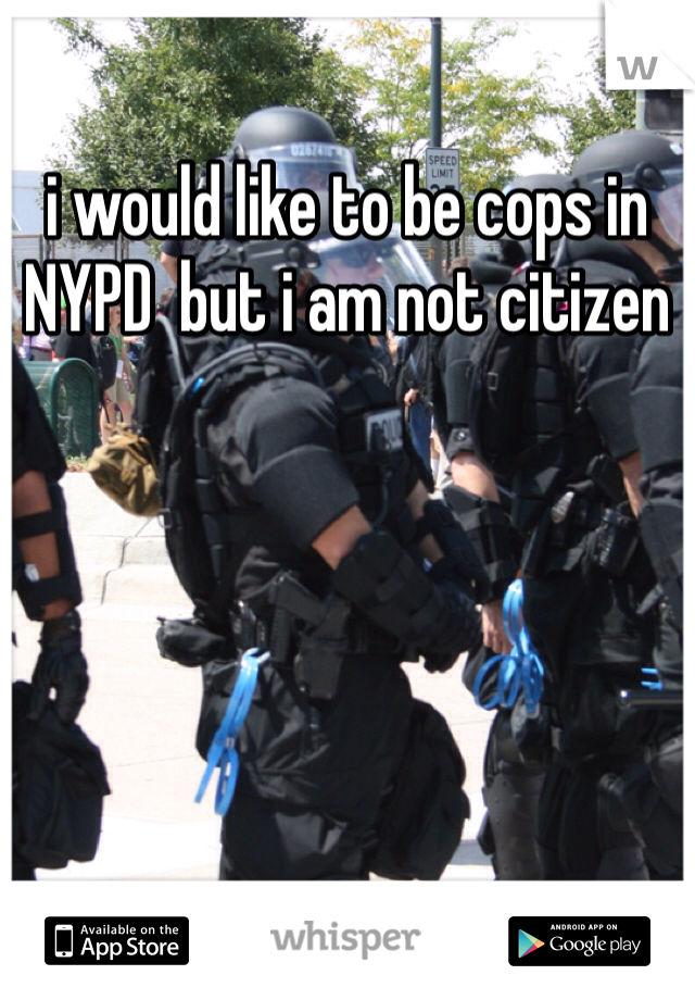 i would like to be cops in NYPD  but i am not citizen