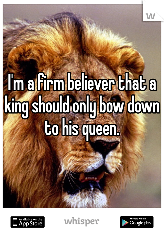 I'm a firm believer that a king should only bow down to his queen.