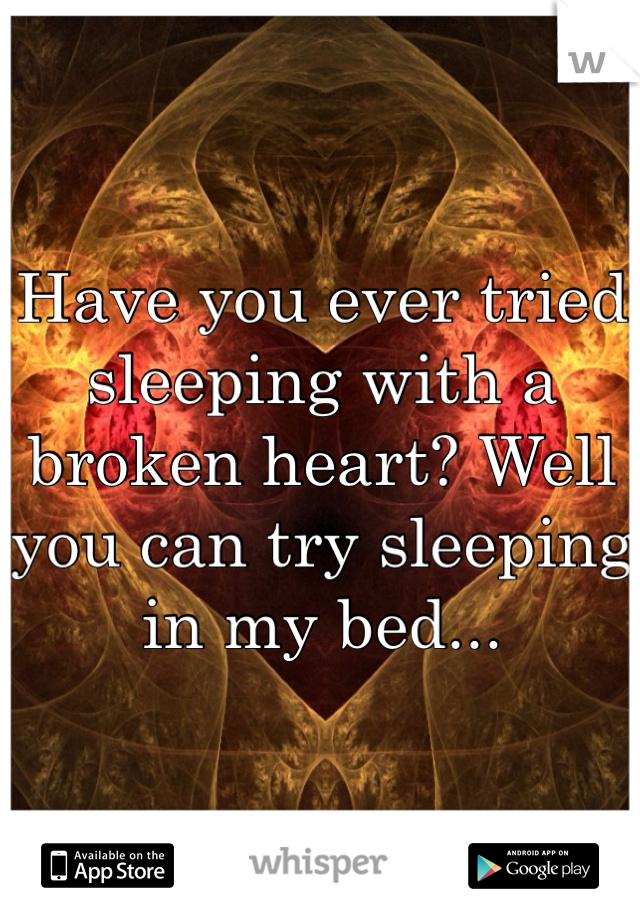 Have you ever tried sleeping with a broken heart? Well you can try sleeping in my bed...