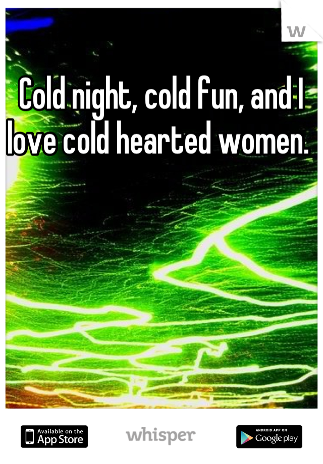 Cold night, cold fun, and I love cold hearted women.