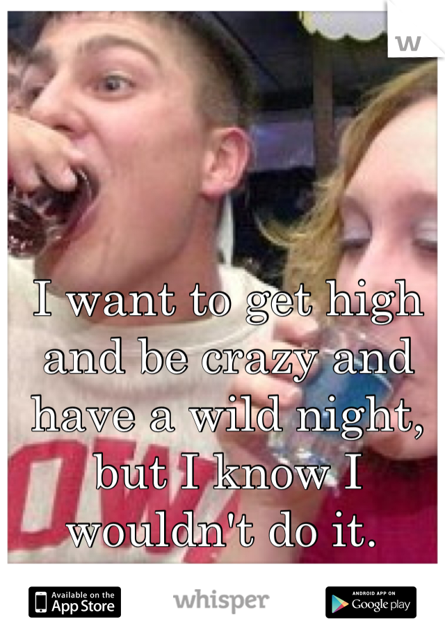 I want to get high and be crazy and have a wild night, but I know I wouldn't do it.