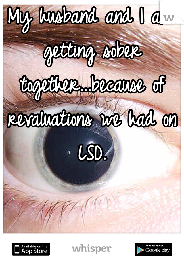 My husband and I are getting sober together...because of revaluations we had on LSD.