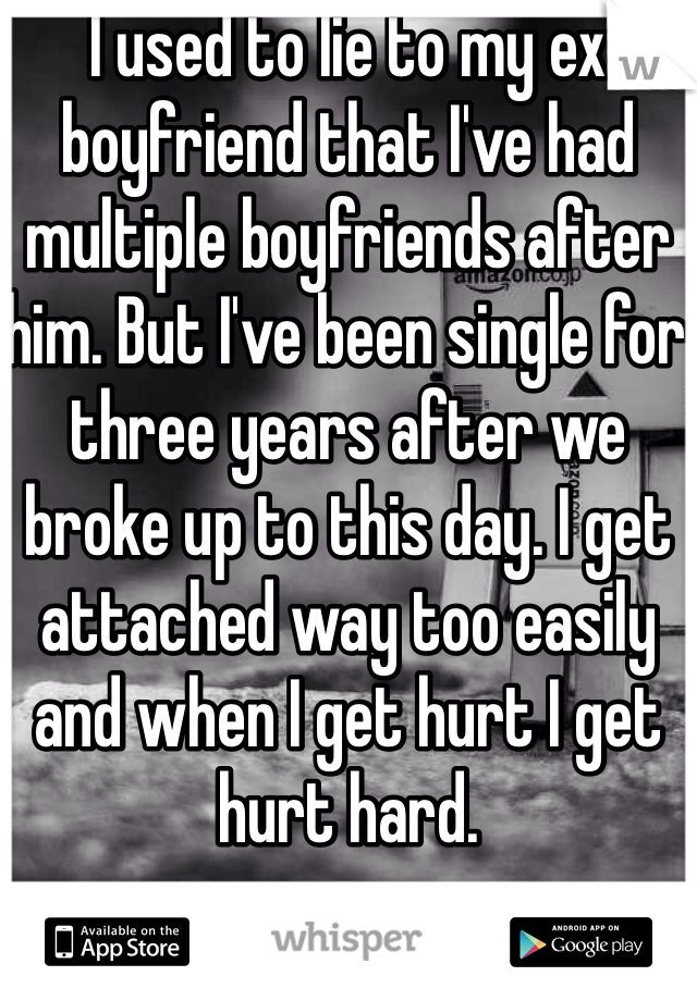 I used to lie to my ex boyfriend that I've had multiple boyfriends after him. But I've been single for three years after we broke up to this day. I get attached way too easily and when I get hurt I get hurt hard.