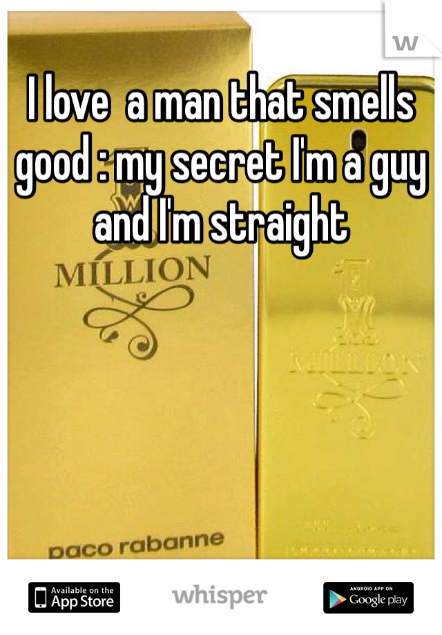 I love  a man that smells good : my secret I'm a guy and I'm straight