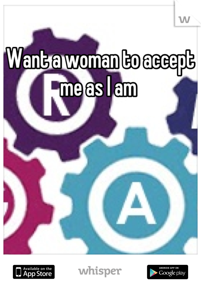 Want a woman to accept me as I am