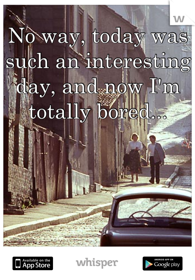 No way, today was such an interesting day, and now I'm totally bored...