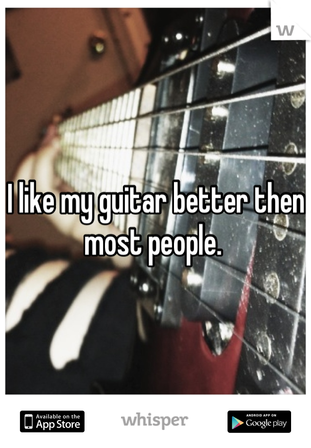 I like my guitar better then most people.