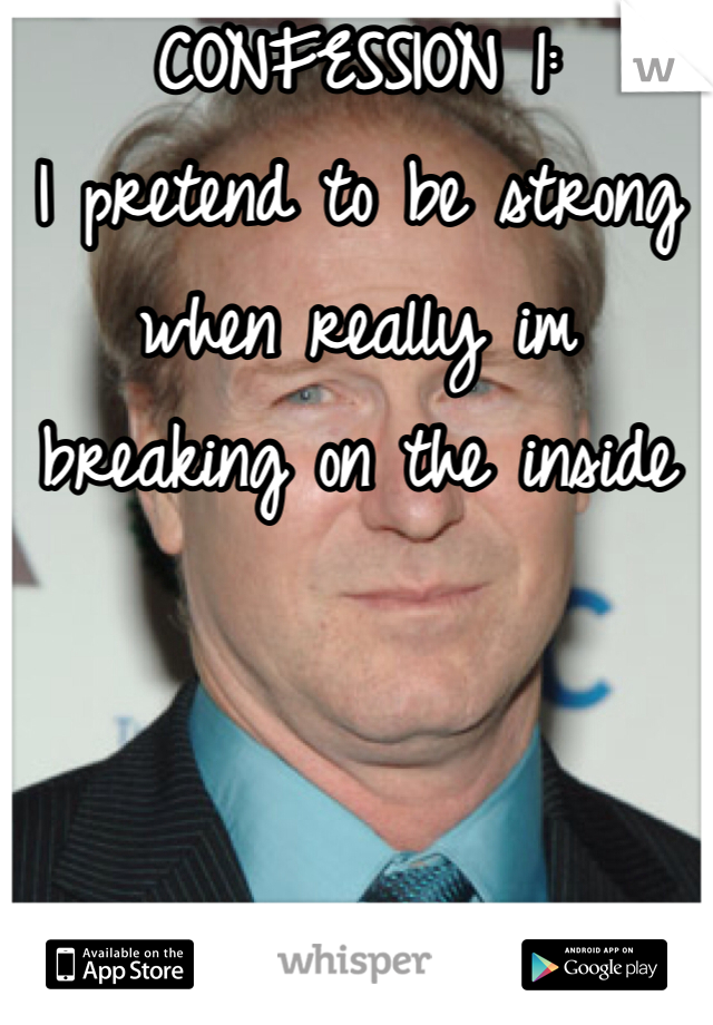 CONFESSION 1: I pretend to be strong when really im breaking on the inside