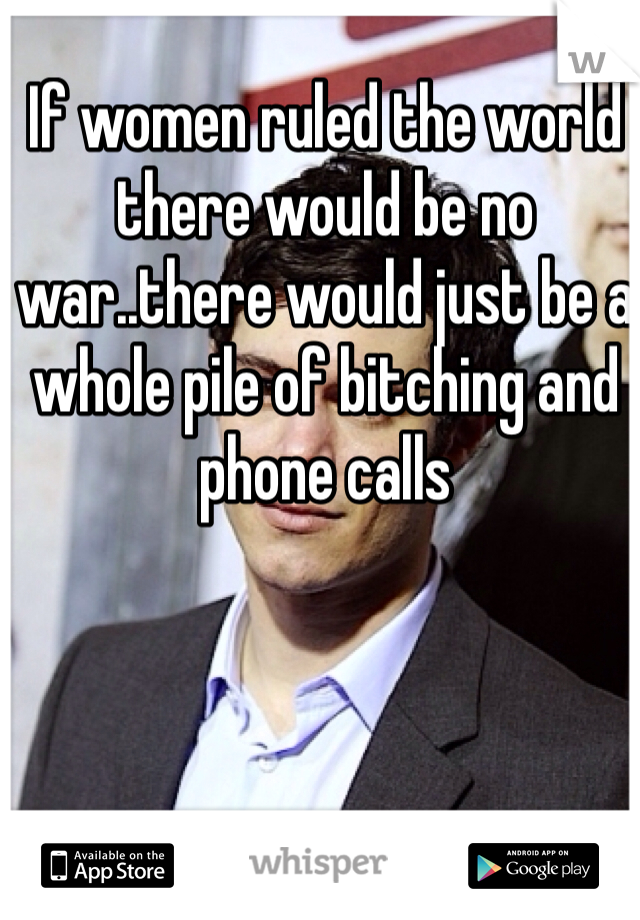 If women ruled the world there would be no war..there would just be a whole pile of bitching and phone calls