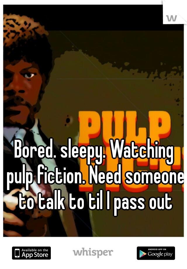 Bored. sleepy. Watching pulp fiction. Need someone to talk to til I pass out