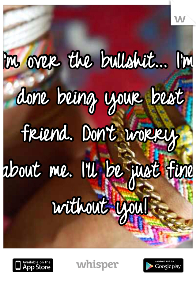 I'm over the bullshit... I'm done being your best friend. Don't worry about me. I'll be just fine without you!