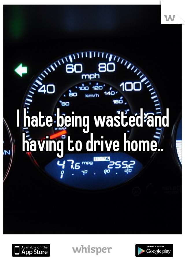 I hate being wasted and having to drive home..