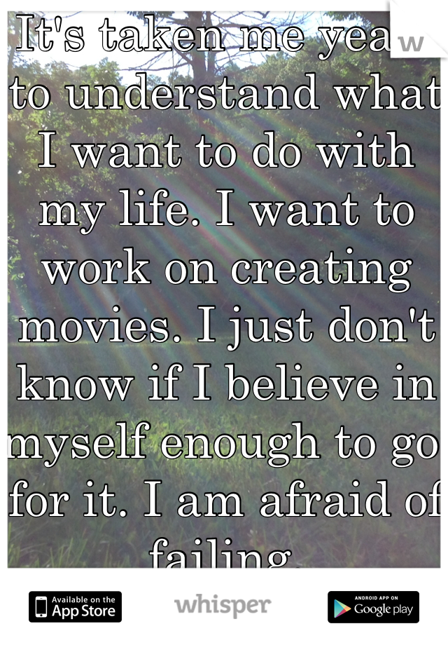 It's taken me years to understand what I want to do with my life. I want to work on creating movies. I just don't know if I believe in myself enough to go for it. I am afraid of failing.