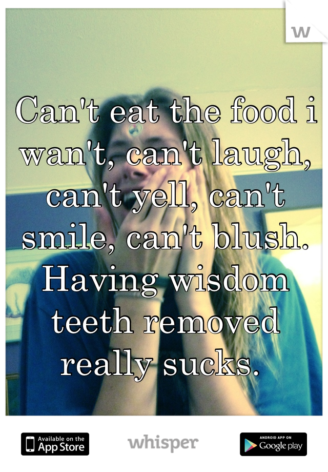 Can't eat the food i wan't, can't laugh, can't yell, can't smile, can't blush. Having wisdom teeth removed really sucks.