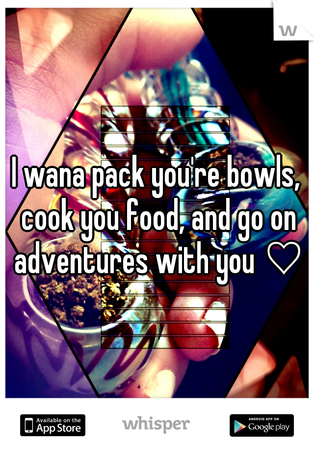 I wana pack you're bowls, cook you food, and go on adventures with you ♡