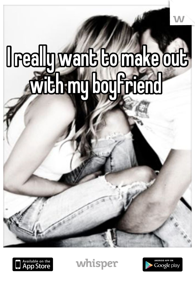 I really want to make out with my boyfriend