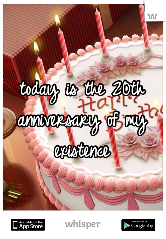 today is the 20th anniversary of my existence