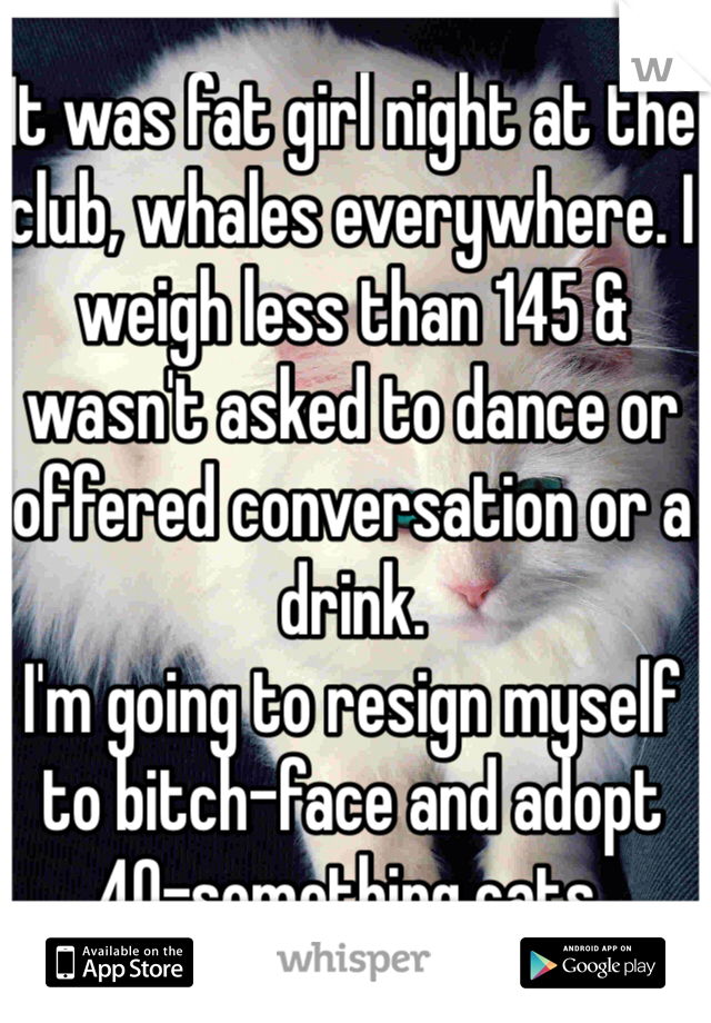 It was fat girl night at the club, whales everywhere. I weigh less than 145 & wasn't asked to dance or offered conversation or a drink. I'm going to resign myself to bitch-face and adopt 40-something cats.