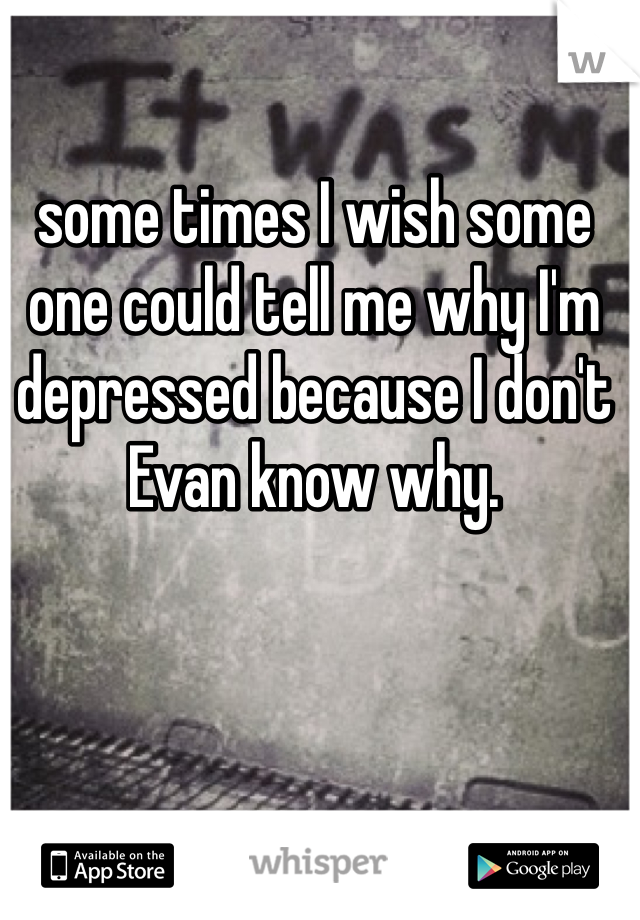 some times I wish some one could tell me why I'm depressed because I don't Evan know why.