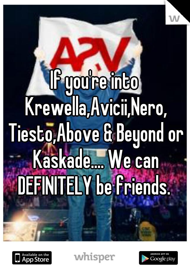 If you're into Krewella,Avicii,Nero, Tiesto,Above & Beyond or Kaskade.... We can DEFINITELY be friends.