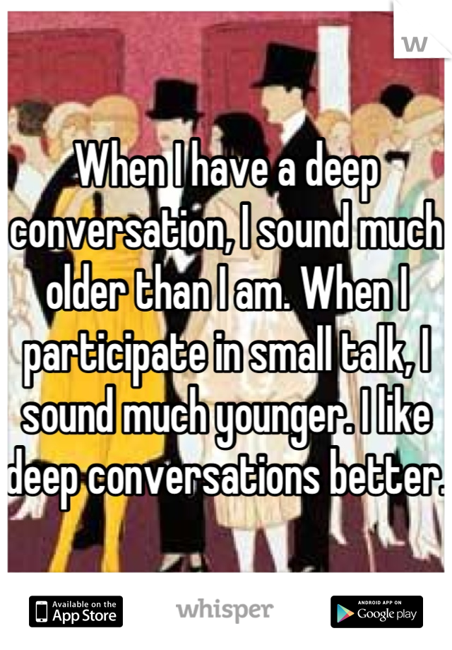 When I have a deep conversation, I sound much older than I am. When I participate in small talk, I sound much younger. I like deep conversations better.