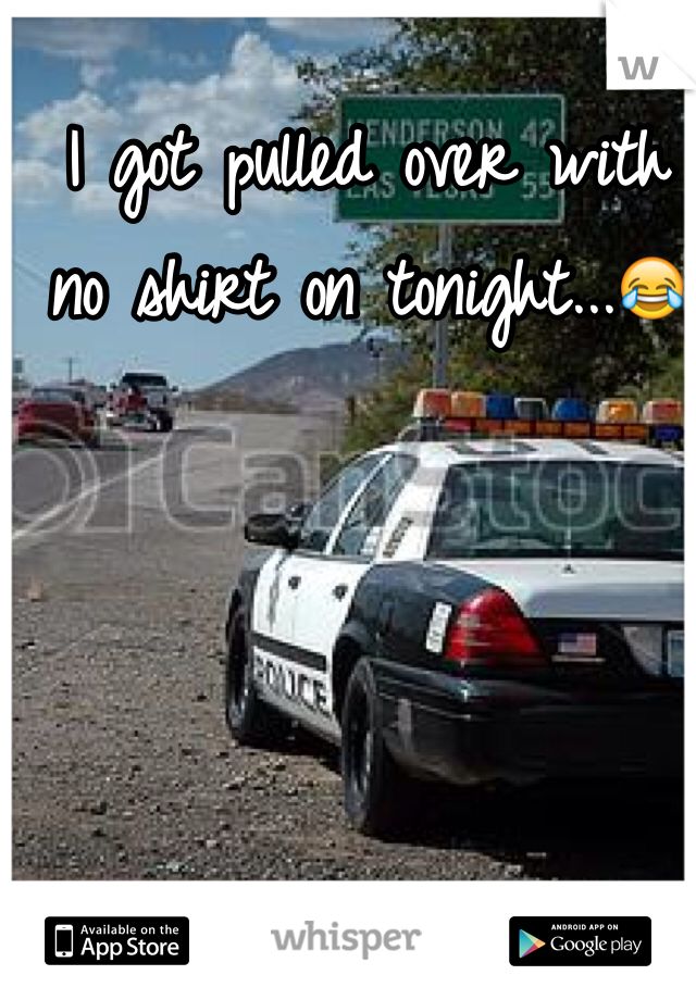 I got pulled over with no shirt on tonight...😂