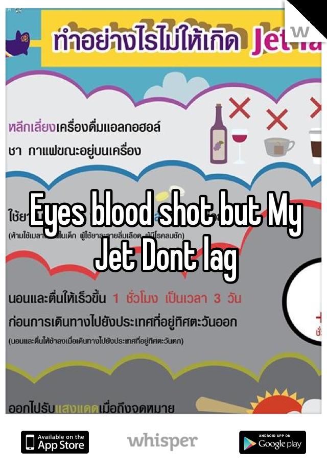 Eyes blood shot but My Jet Dont lag