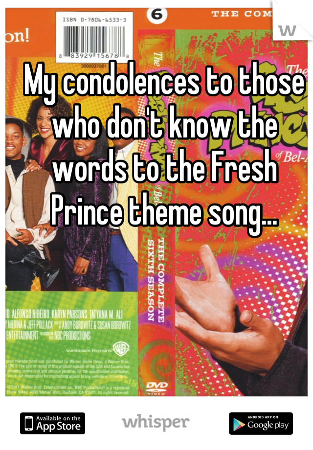 My condolences to those who don't know the words to the Fresh Prince theme song...