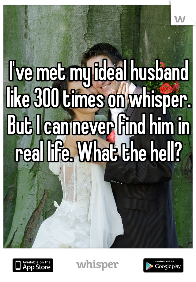 I've met my ideal husband like 300 times on whisper. But I can never find him in real life. What the hell?