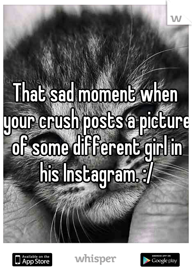That sad moment when your crush posts a picture of some different girl in his Instagram. :/