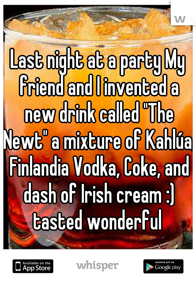 "Last night at a party My friend and I invented a new drink called ""The Newt"" a mixture of Kahlúa, Finlandia Vodka, Coke, and dash of Irish cream :) tasted wonderful"