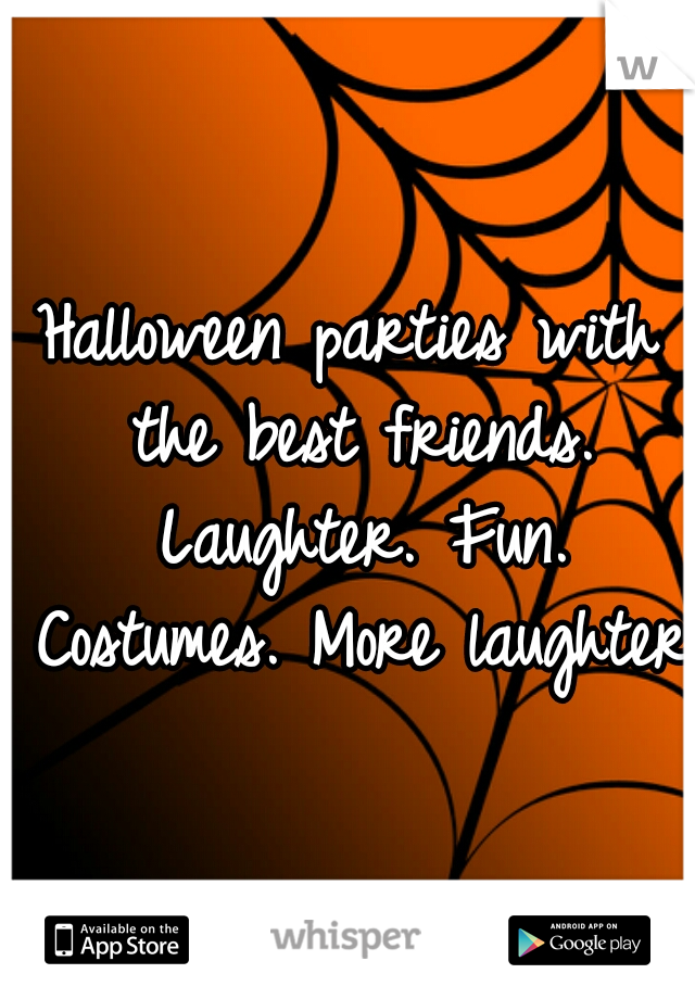Halloween parties with the best friends. Laughter. Fun. Costumes. More laughter.